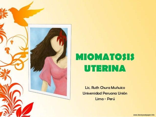 MIOMATOSIS UTERINA  Lic. Ruth Chura Muñuico Universidad Peruana Unión         Lima - Perú
