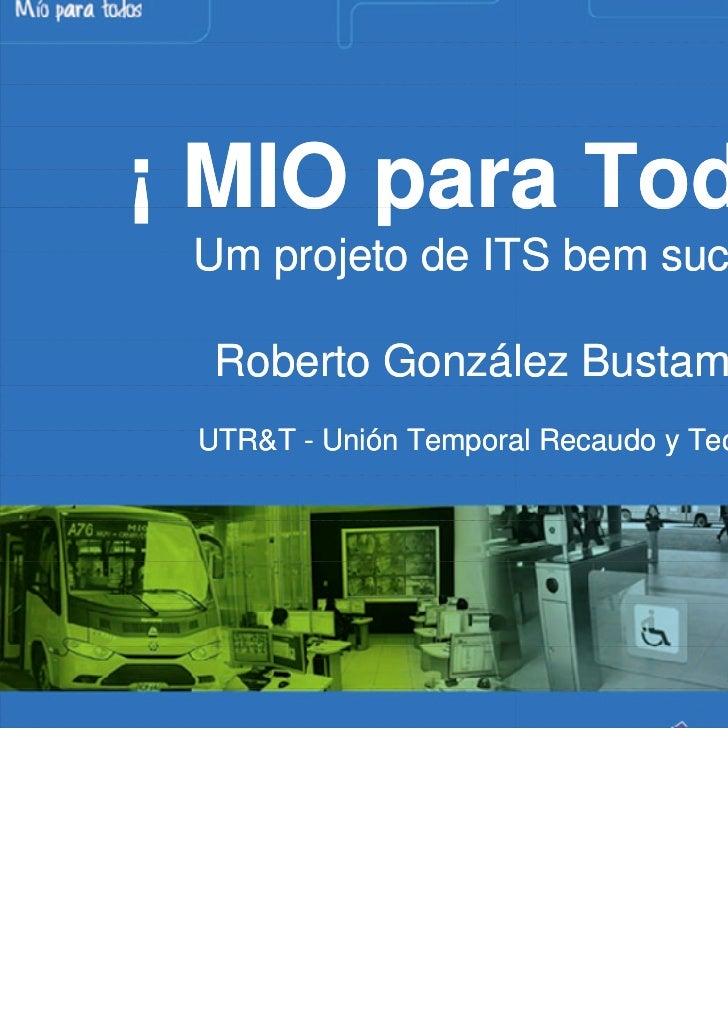 ¡ MIO para Todos ! Um projeto de ITS bem sucedido  Roberto González Bustamante UTR&T - Unión Temporal Recaudo y Tecnología