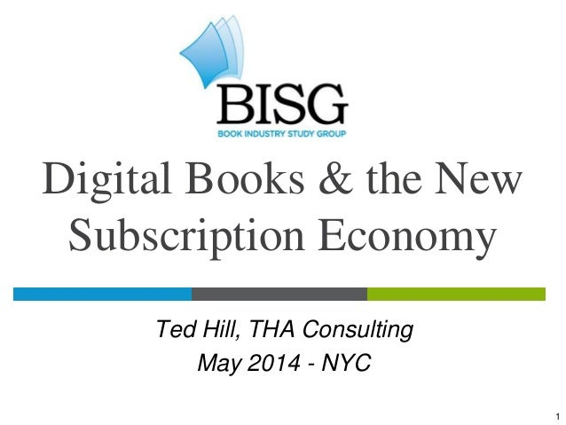 Digital Books and the New Subscription Economy: Preliminary Results from the BISG Research Study, presented by Ted Hill, President, THA Consulting at Making Information 2014, a track of IDPF's Digital Book 2014 at Book Expo America, May 29, 2014