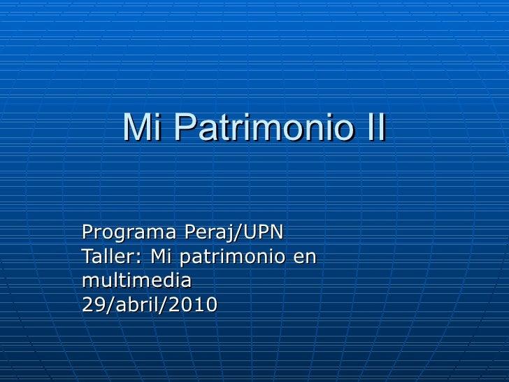 Mi Patrimonio II Programa Peraj/UPN Taller: Mi patrimonio en multimedia 29/abril/2010