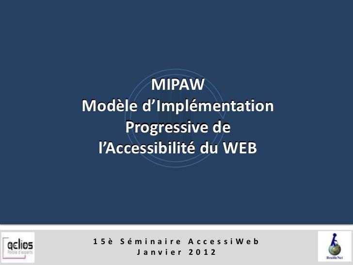 MIPAWModèle d'Implémentation     Progressive de l'Accessibilité du WEB 15è Séminaire AccessiWeb       Janvier 2012