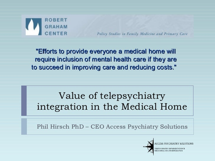"Value of telepsychiatry integration in the Medical Home Phil Hirsch PhD – CEO Access Psychiatry Solutions ""Efforts to..."