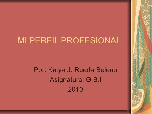 MI PERFIL PROFESIONAL Por: Katya J. Rueda Beleño Asignatura: G.B.I 2010