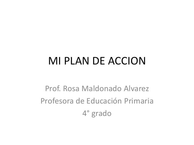 MI PLAN DE ACCION Prof. Rosa Maldonado Alvarez Profesora de Educación Primaria 4° grado