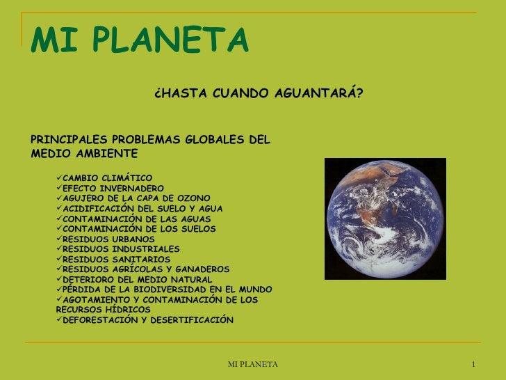 MI PLANETA <ul><li>¿HASTA CUANDO AGUANTARÁ? </li></ul><ul><li>PRINCIPALES PROBLEMAS GLOBALES DEL MEDIO AMBIENTE </li></ul>...
