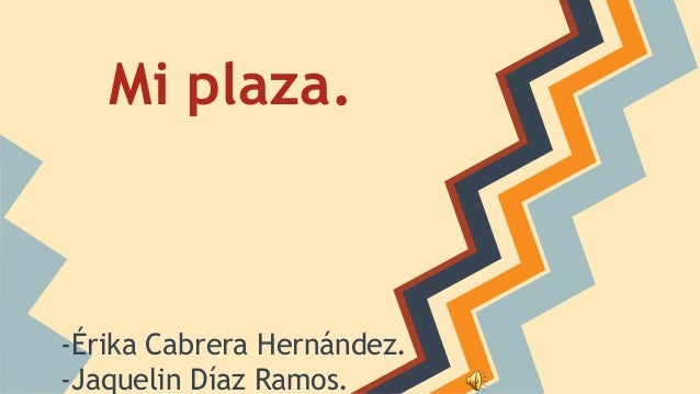 Mi plaza.  -Érika Cabrera Hernández. -Jaquelin Díaz Ramos.