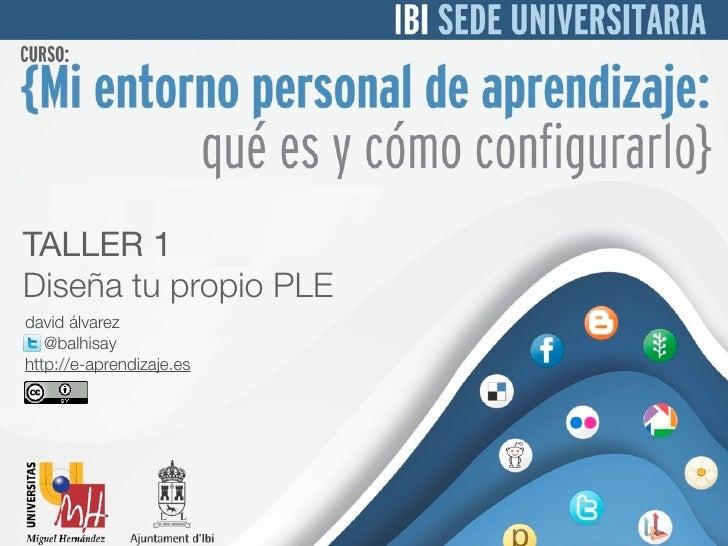 TALLER 1Diseña tu propio PLEdavid álvarez   @balhisayhttp://e-aprendizaje.es