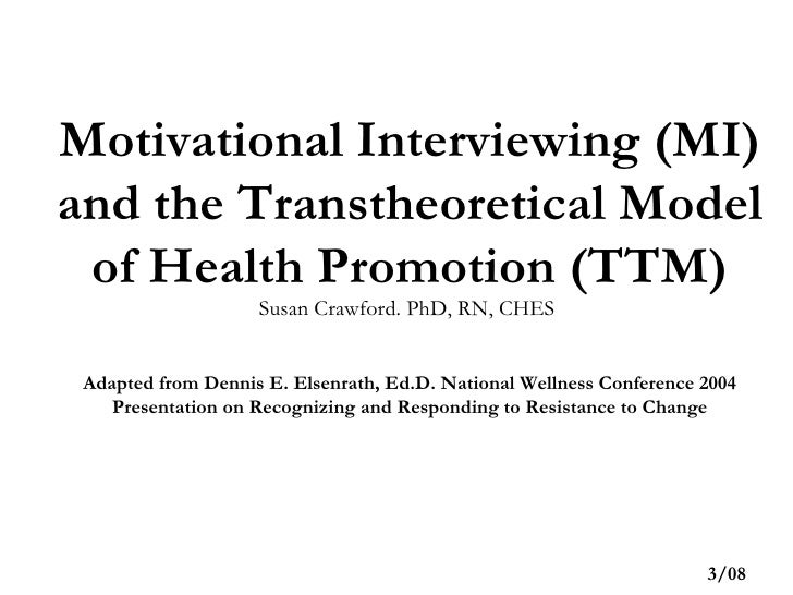 Motivational Interviewing (MI) and the Transtheoretical Model of Health Promotion (TTM) Susan Crawford. PhD, RN, CHES  Ada...