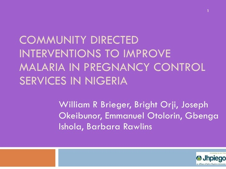 COMMUNITY DIRECTED INTERVENTIONS TO IMPROVE MALARIA IN PREGNANCY CONTROL SERVICES IN NIGERIA William R Brieger, Bright Orj...