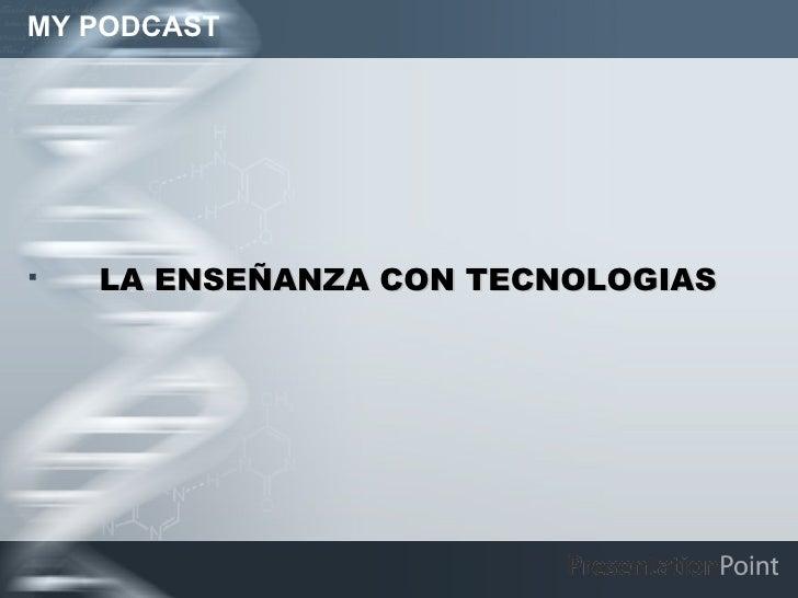 MY PODCAST <ul><li>LA ENSEÑANZA CON TECNOLOGIAS </li></ul>