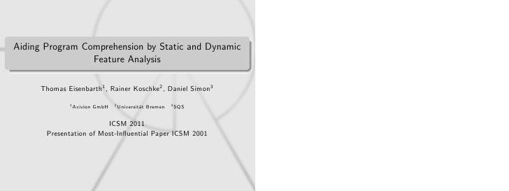 Aiding Program Comprehension by Static and Dynamic                 Feature Analysis     Thomas Eisenbarth1 , Rainer Koschk...
