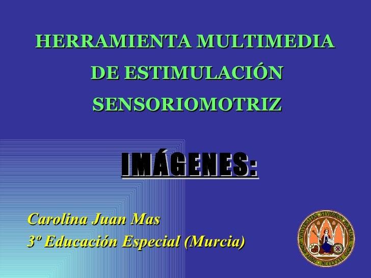 HERRAMIENTA MULTIMEDIA  DE ESTIMULACIÓN SENSORIOMOTRIZ <ul><li>Carolina Juan Mas </li></ul><ul><li>3º Educación Especial (...