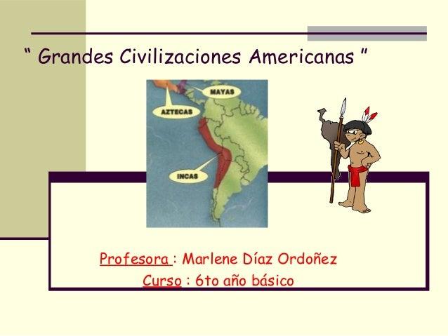 """"""" Grandes Civilizaciones Americanas """" Profesora : Marlene Díaz Ordoñez Curso : 6to año básico"""