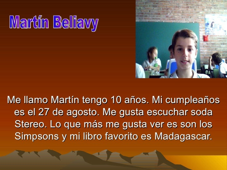 Me llamo Martín tengo 10 años. Mi cumpleaños es el 27 de agosto. Me gusta escuchar soda Stereo. Lo que más me gusta ver es...
