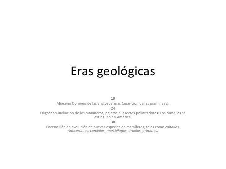 Eras geológicas<br />10<br />Mioceno Dominio de las angiospermas (aparición de las gramíneas). <br />24<br />Oligoceno Rad...