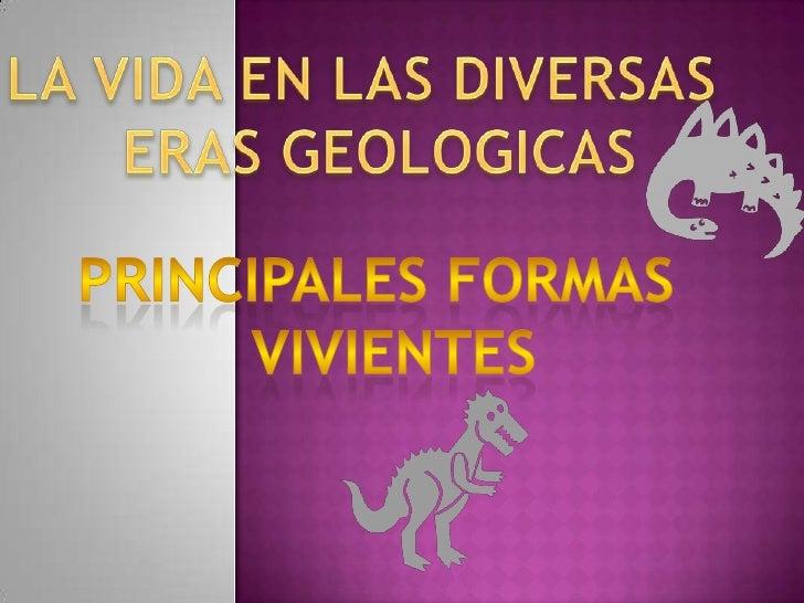 LA VIDA EN LAS DIVERSAS  <br />ERAS GEOLOGICAS<br />PRINCIPALES FORMAS  <br />VIVIENTES<br />