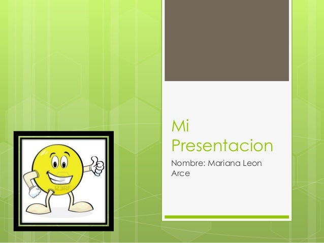 Mi Presentacion  Nombre: Mariana Leon Arce