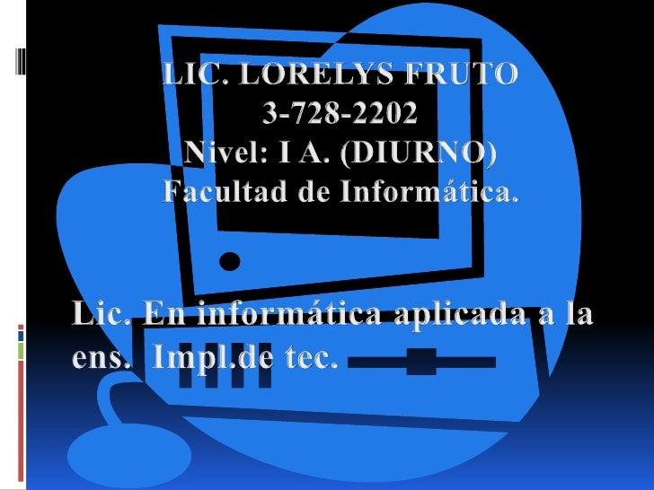 LIC. LORELYS FRUTO<br />3-728-2202<br />Nivel: I A. (DIURNO)<br />Facultad de Informática.  <br />Lic. En informática apli...