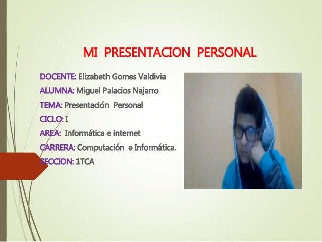 MI PRESENTACION PERSONAL  DOCENTE: Elizabeth Gomes Valdivia  ALUMNA: Miguel Palacios Najarro  TEMA: Presentación Personal ...