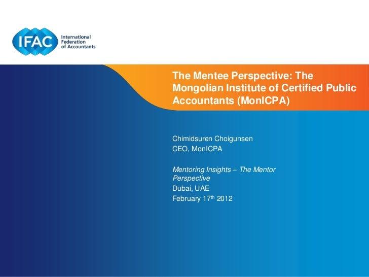 The Mentee Perspective: TheMongolian Institute of Certified PublicAccountants (MonICPA)Chimidsuren ChoigunsenCEO, MonICPAM...