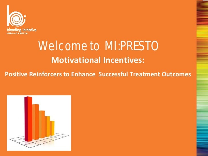 Welcome to MI:PRESTO               Motivational Incentives:Positive Reinforcers to Enhance Successful Treatment Outcomes