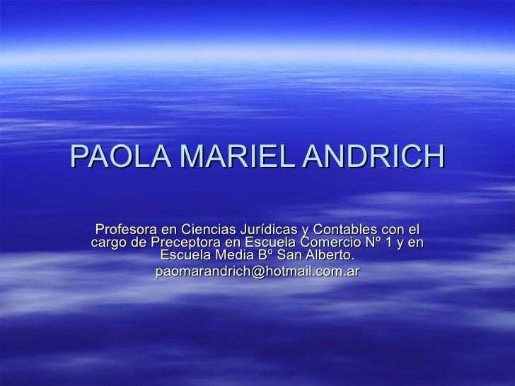 PAOLA MARIEL ANDRICH Profesora en Ciencias Jurídicas y Contables con el cargo de Preceptora en Escuela Comercio Nº 1 y en ...