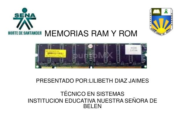 MEMORIAS RAM Y ROMPRESENTADO POR:LILIBETH DIAZ JAIMESTÉCNICO EN SISTEMASINSTITUCION EDUCATIVA NUESTRA SEÑORA DEBELEN