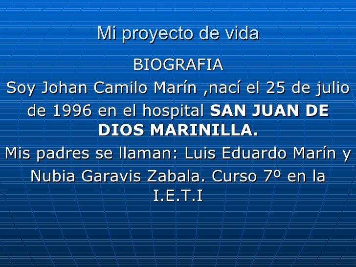 Mi proyecto de vida BIOGRAFIA Soy Johan Camilo Marín ,nací el 25 de julio de 1996 en el hospital  SAN   JUAN DE DIOS MARIN...
