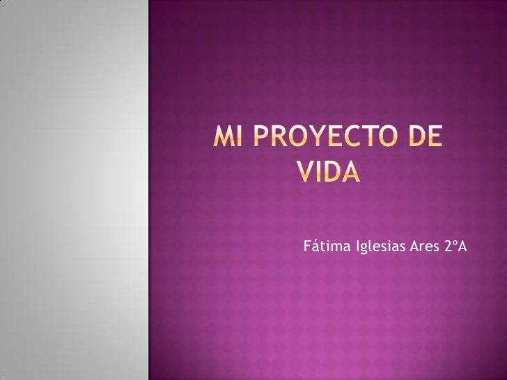 Mi proyecto de vida<br />Fátima Iglesias Ares 2ºA<br />
