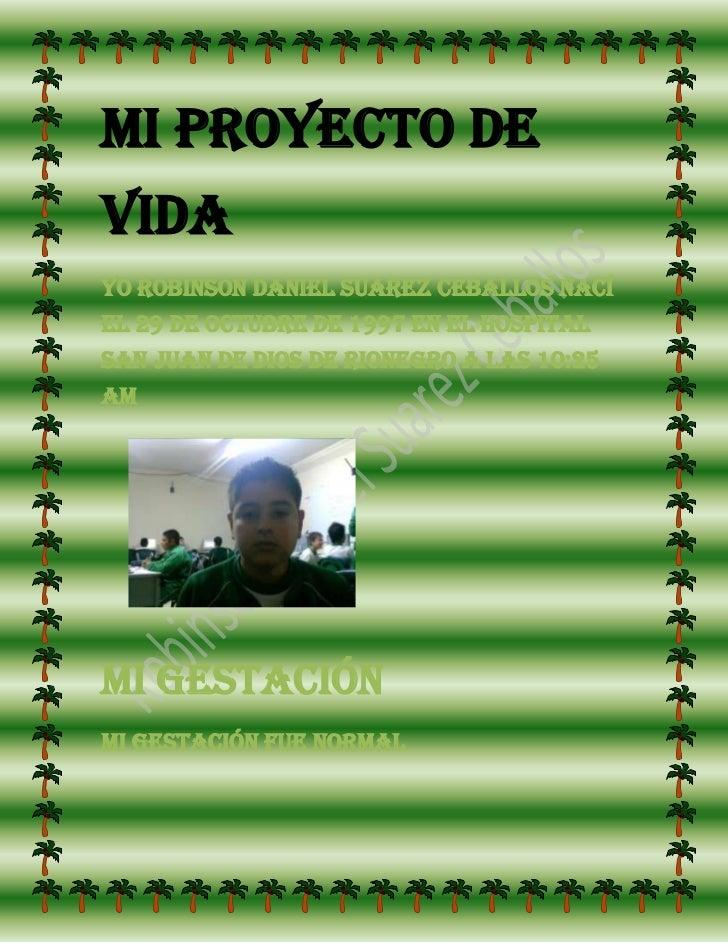 Mi proyecto de vida<br />Yo Robinson Daniel Suarez Ceballos nací el 29 de octubre de 1997 en el hospital san juan de dios ...