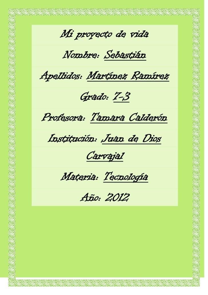 Mi proyecto de vida    Nombre: SebastiánApellidos: Martínez Ramírez        Grado: 7-3Profesora: Tamara Calderón Institució...