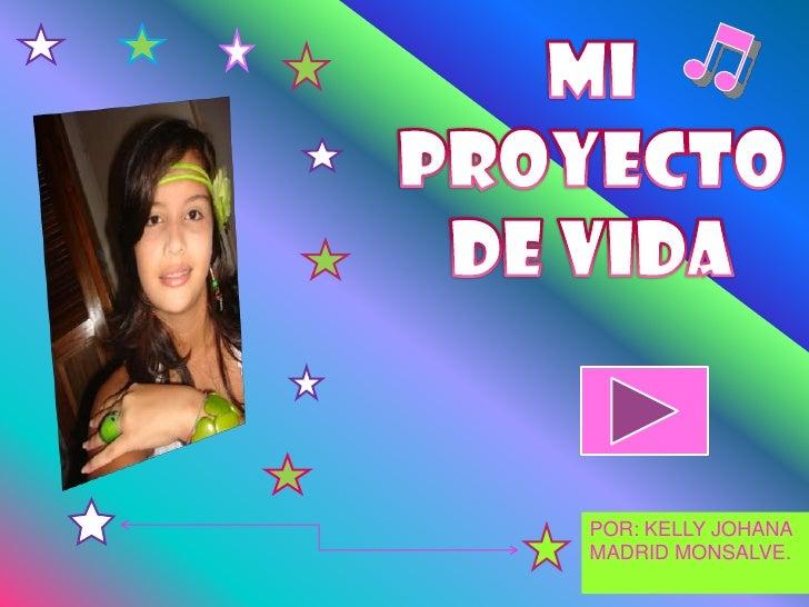MI PROYECTO DE VIDA<br />POR: KELLY JOHANA MADRID MONSALVE.<br />