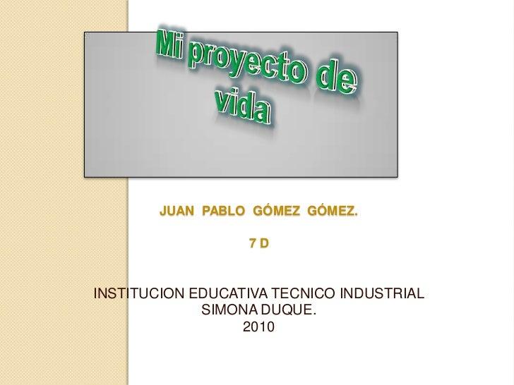 Mi proyecto de vida<br />Juan  Pablo  Gómez  Gómez.7 d<br />INSTITUCION EDUCATIVA TECNICO INDUSTRIALSIMONA DUQUE.<br />201...