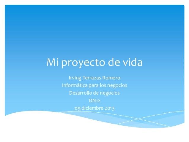 Mi proyecto de vida Irving Terrazas Romero Informática para los negocios Desarrollo de negocios DN12 09 diciembre 2013