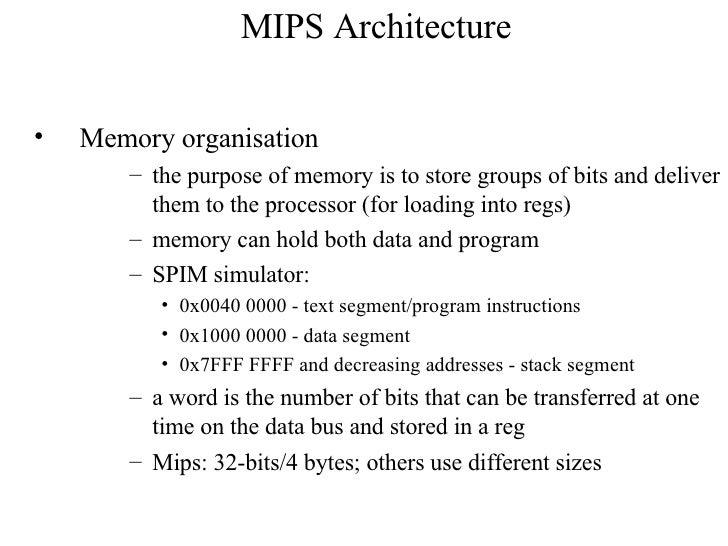 MIPS Architecture <ul><li>Memory organisation </li></ul><ul><ul><li>the purpose of memory is to store groups of bits and d...
