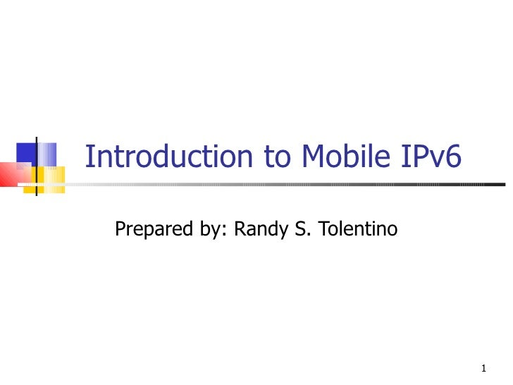 Introduction to Mobile IPv6 Prepared by: Randy S. Tolentino