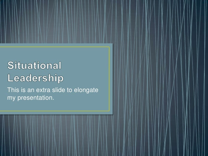 Situational Leadership<br />This is an extra slide to elongate my presentation. <br />