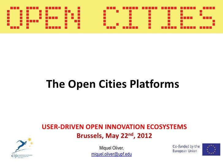 The Open Cities PlatformsUSER-DRIVEN OPEN INNOVATION ECOSYSTEMS         Brussels, May 22nd, 2012                Miquel Oli...