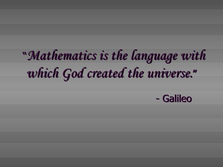 """"""" Mathematics is the language with  which God created the universe. """"   - Galileo"""