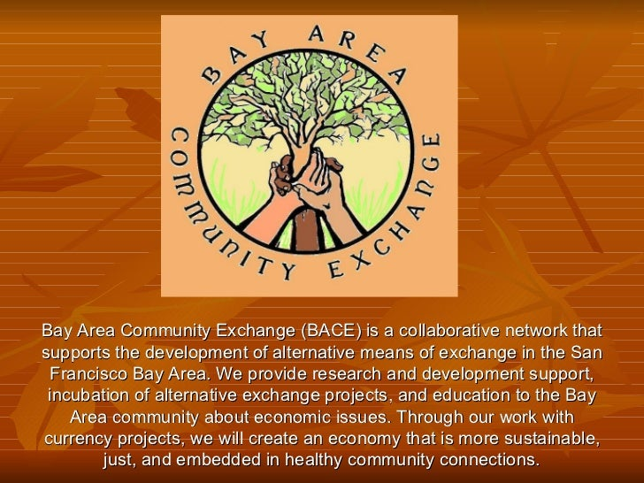Bay Area Community Exchange (BACE) is a collaborative network that supports the development of alternative means of exchan...