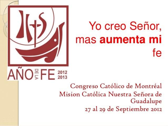 Yo creo Señor,     mas aumenta mi                  fe   Congreso Católico de MontréalMision Católica Nuestra Señora de    ...