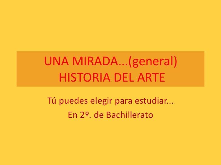 UNA MIRADA...(general)HISTORIA DEL ARTE<br />Tú puedes elegir para estudiar...<br />En 2º. de Bachillerato<br />