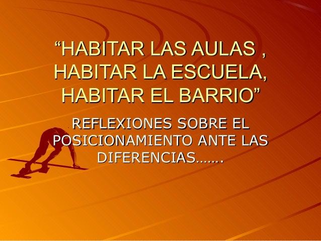 """""""HABITAR LAS AULAS ,HABITAR LA ESCUELA, HABITAR EL BARRIO""""  REFLEXIONES SOBRE ELPOSICIONAMIENTO ANTE LAS     DIFERENCIAS……."""