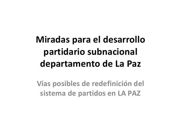 Miradas para el desarrollo partidario subnacional departamento de La Paz Vías posibles de redefinición del sistema de part...