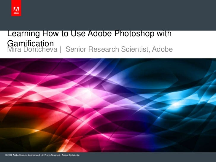Learning How to Use Adobe Photoshop with Gamification Mira Dontcheva   Senior Research Scientist, Adobe© 2012 Adobe System...