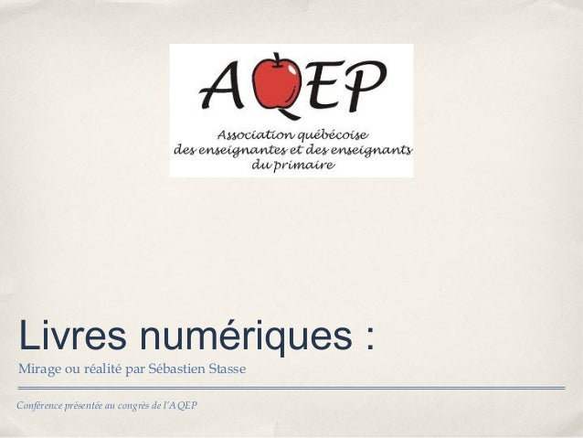Livres numériques:Mirage ou réalité par Sébastien StasseConférence présentée au congrès de l'AQEP