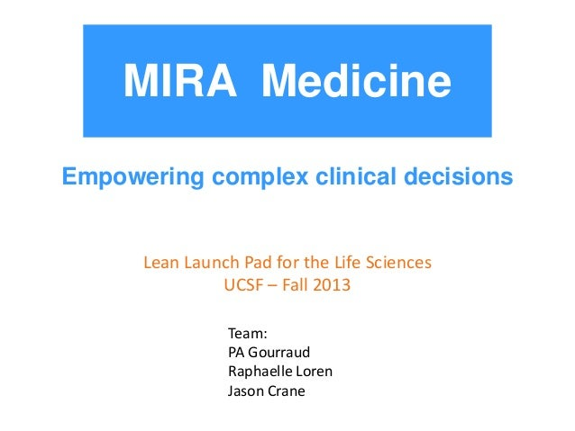 MIRA Medicine Empowering complex clinical decisions  Lean Launch Pad for the Life Sciences UCSF – Fall 2013 Team: PA Gourr...