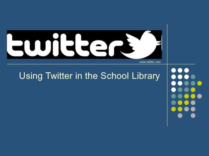 Using Twitter in the School Library www.twitter.com