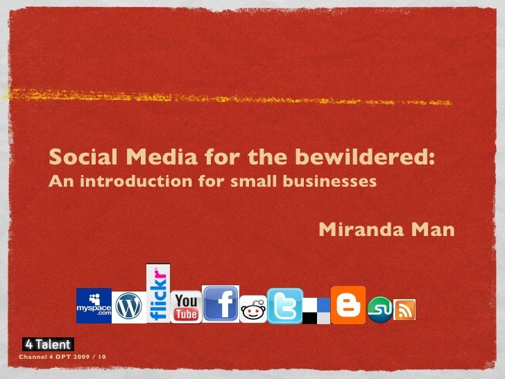 Social Media for the bewildered:  An introduction for small businesses Miranda Man  Channel 4 DPT 2009 / 10