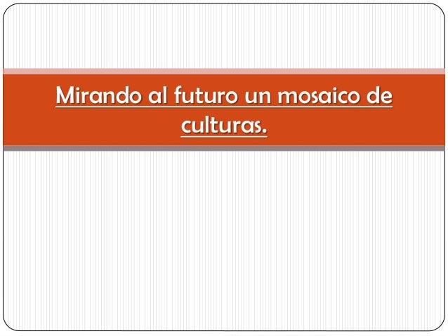 Mirando al futuro un mosaico de culturas.